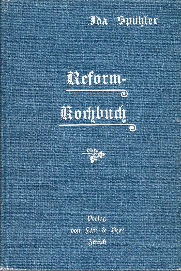 Reformkochbuch oder Wie koche ich ohne Fleisch und Alkohol. Von Ida Spühler. Verlag von Fäsi & Beer. Zürich 1904