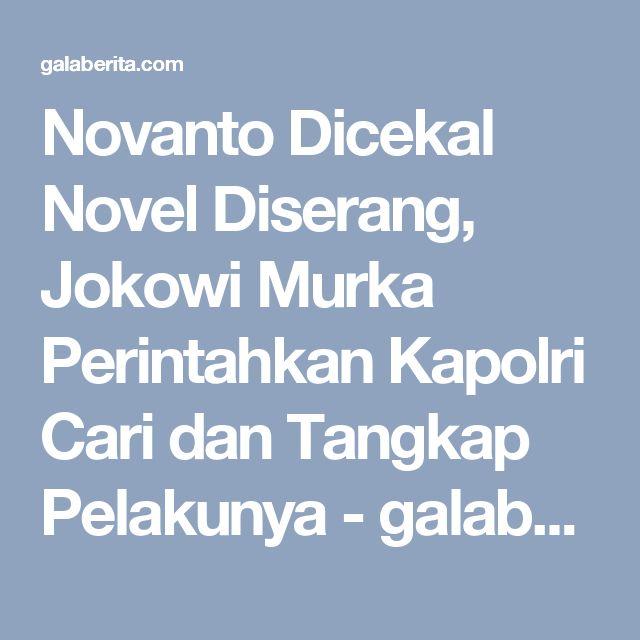 Novanto Dicekal Novel Diserang, Jokowi Murka Perintahkan Kapolri Cari dan Tangkap Pelakunya - galaberita.com