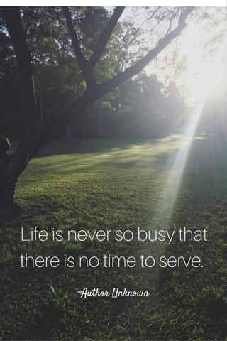 Life is never too busy that there is no time to serve.