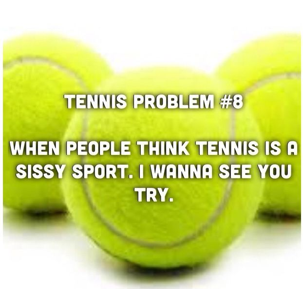 honey I will forehand a ball into your face and tell me how much of a sissy sport it is