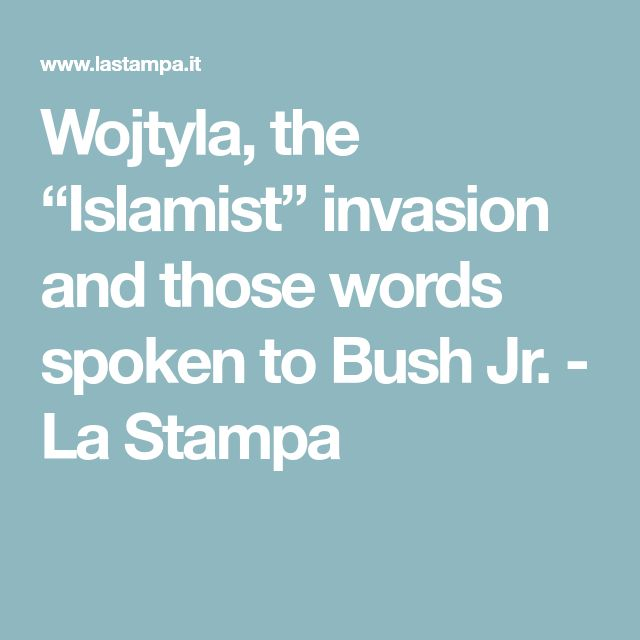"Wojtyla, the ""Islamist"" invasion and those words spoken to Bush Jr. - La Stampa"