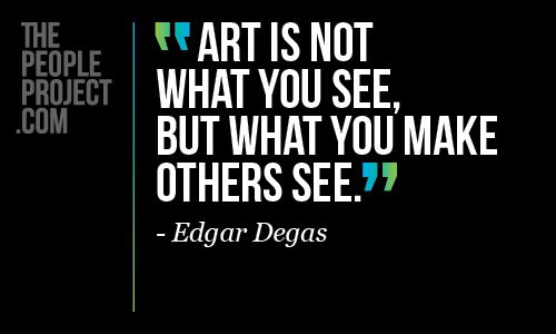 Art is not what you see, but what you make others see . - Edgar Degas