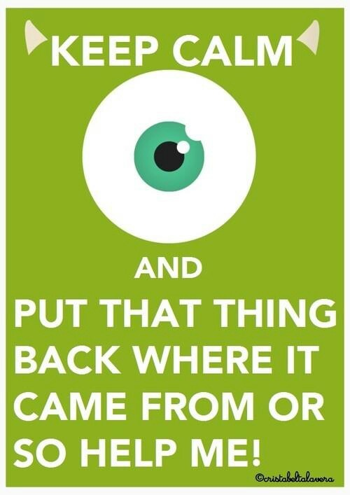 Keep calm an put that thing back where it came from of so help me!