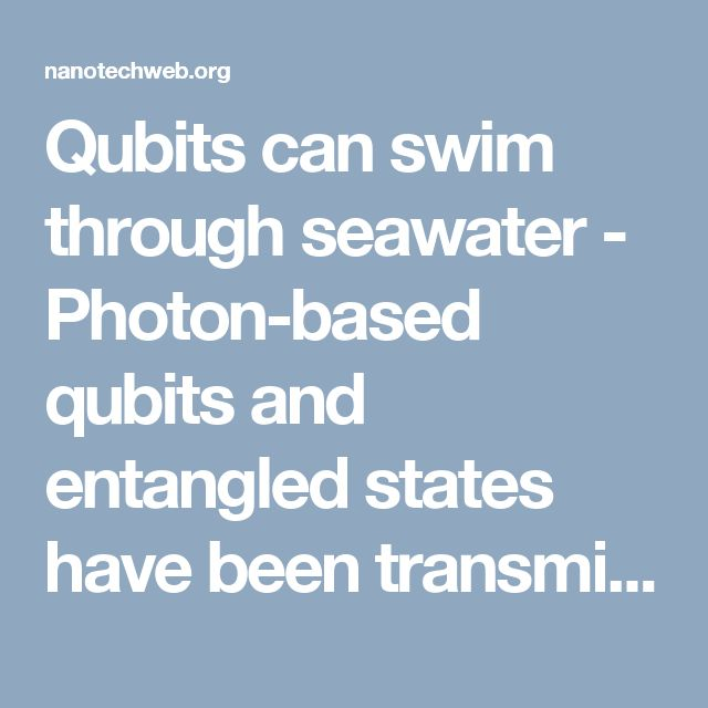 Qubits can swim through seawater - Photon-based qubits and entangled states have been transmitted up to 3 m in sea water by Xian-Min Jin and colleagues at Shanghai Jiao Tong University and the University of Science and Technology of China. While this distance pales in comparison with the 1400 km satellite-to-ground transmission achieved earlier this year by another team in China, the ability to send quantum information through seawater