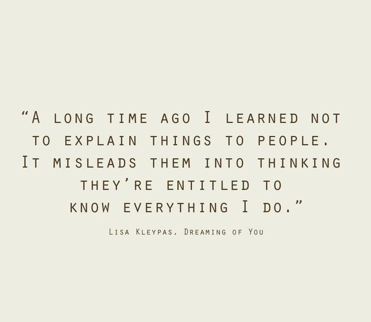 A long time ago I learned no to explain things to people. It misleads them in to thinking they're entitled to know everything I do.