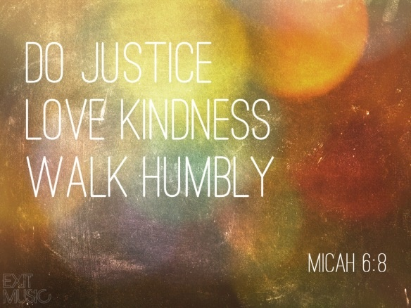 He has told you, O man, what is good; and what does the LORD require of you but to do justice, and to love kindness, and to walk humbly with your God? ~ Micah 6:8