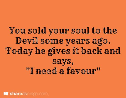 """Prompt -- you sold your soul to the Devil some years ago. today he gives it back and says, """"I need a favor"""""""