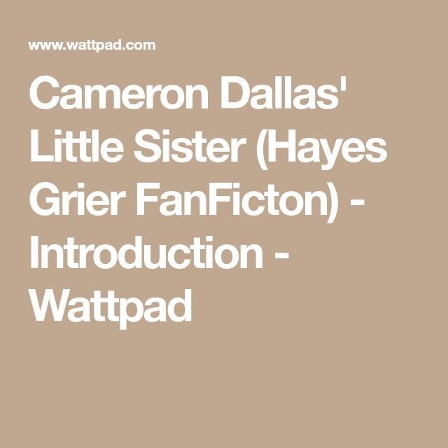 Cameron Dallas' Little Sister (Hayes Grier FanFicton) - Introduction - Wattpad
