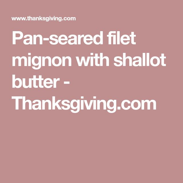 Pan-seared filet mignon with shallot butter - Thanksgiving.com