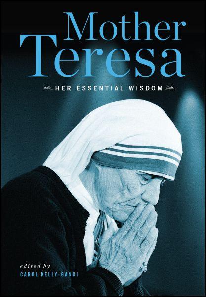 Mother Teresa: Her Essential Wisdom Edited by Carol Kelly-Gangi