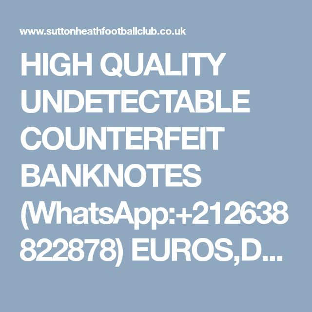 HIGH QUALITY UNDETECTABLE COUNTERFEIT BANKNOTES (WhatsApp:+212638822878) EUROS,DOLLARS AND POUNDS.AND S.S.D CHEMICALS. - General Discussion - Forum - Sutton Heath Football Club