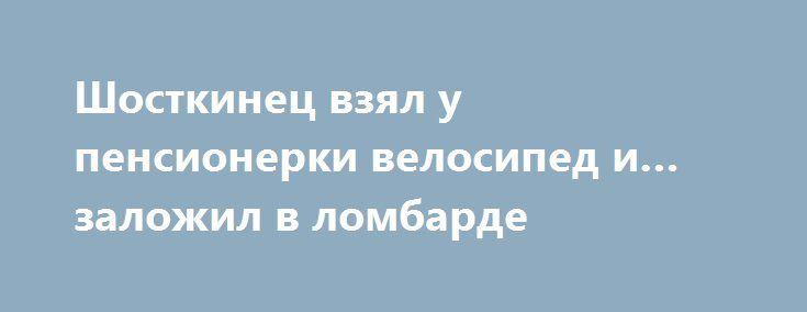 Шосткинец взял у пенсионерки велосипед и…заложил в ломбарде http://shostka.info/shostkanews/shostkinets-vzyal-u-pensionerki-velosiped-i-zalozhil-v-lombarde/  С заявлением о мошенничестве к правоохранителям обратилась 65-летняя жительница Шостки. Как сообщает областная полиция, пожилая женщина рассказала, что знакомый одолжил у нее спортивный велосипед —...