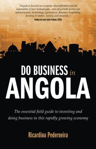 Do Business in Angola: the essential field guide to investing and doing business in this rapidly growing economy