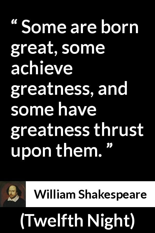 shakespeares greatness Due to the greatness of his size, he was an effective bodyguard greatness of mind c 1600, william shakespeare, twelfth night act 3 scene 4 some are born great, some achieve greatness, and some have greatness thrust upon 'em.