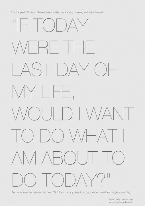 """""""If today were the last day of my life, would I do what I'm about to do today?"""" - Steve Jobs"""