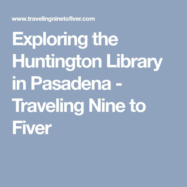 Exploring the Huntington Library in Pasadena - Traveling Nine to Fiver