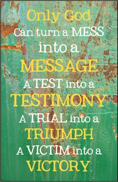 Only God can turn a mess into a message, a test into a testimony, a trial into a triumph, and a victim into a victory.
