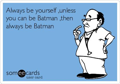 Always be yourself ,unless you can be Batman ,then always be Batman.