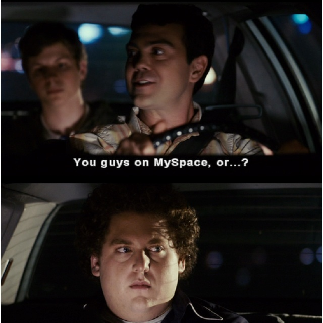 You guys on Myspace or...? | Superbad quote