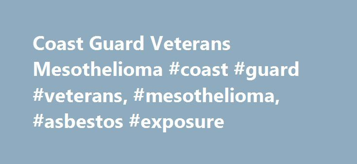 Coast Guard Veterans Mesothelioma #coast #guard #veterans, #mesothelioma, #asbestos #exposure http://singapore.remmont.com/coast-guard-veterans-mesothelioma-coast-guard-veterans-mesothelioma-asbestos-exposure/  Coast Guard Veterans Mesothelioma Asbestos on Coast Guard Ships and Boats Coast Guard veterans who served from World War II through the 1970s were working on ships that were constructed when asbestos insulation and fire retardant materials were used throughout military and commercial…