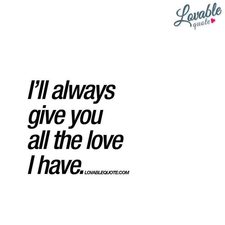 """I'll always give you all the love I have."" 