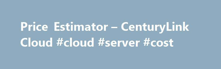 Price Estimator – CenturyLink Cloud #cloud #server #cost http://trinidad-and-tobago.nef2.com/price-estimator-centurylink-cloud-cloud-server-cost/  # Multi-Cloud Management Manage multiple clouds from a single platform with Cloud Application Manager. Cloud Application Manager New A platform to manage any infrastructure, any cloud, any application. Application Lifecycle Management New Modeling, deployment and orchestration for the entire application lifecycle. Managed Services Anywhere New…