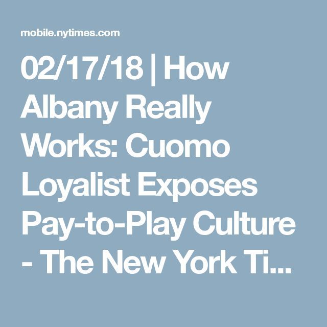 02/17/18 | How Albany Really Works: Cuomo Loyalist Exposes Pay-to-Play Culture - The New York Times