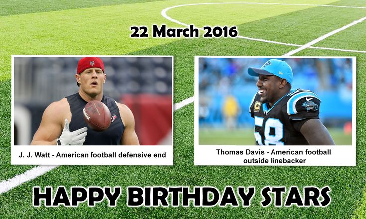 Happy Birthday Sports Stars. J. J. Watt : is an American Football defensive end for the Houston Texansof the NFL. He was drafted by the Texans with the 11th pick in the first round of the 2011 NFL Draft, and played college football at Wisconsin.  Thomas Davis : is an American Football outside linebacker for theCarolina Panthers of the NFL. He was a first-round pick of the Carolina Panthers in the 2005 NFL Draft.