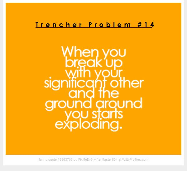 Trencher Problem #14 When you break up with your significant other and the ground around you starts exploding. - Witty Profiles Quote 6963706 http://wittyprofiles.com/q/6963706