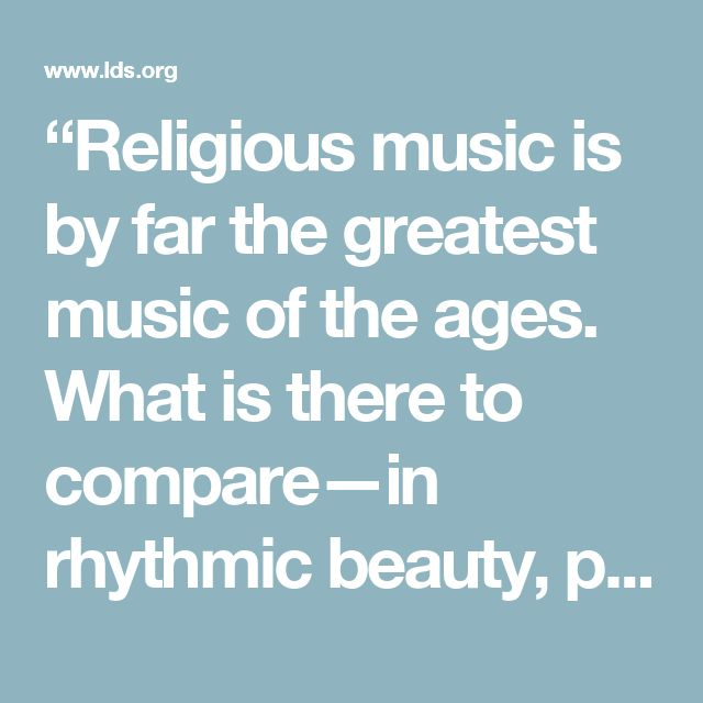 """Religious music is by far the greatest music of the ages. What is there to compare—in rhythmic beauty, poetic sublimity, and inspired teachings—with the Psalms of David?"" -- Elder Bruce R. McConkie, Mormon Doctrine (1966), 520"