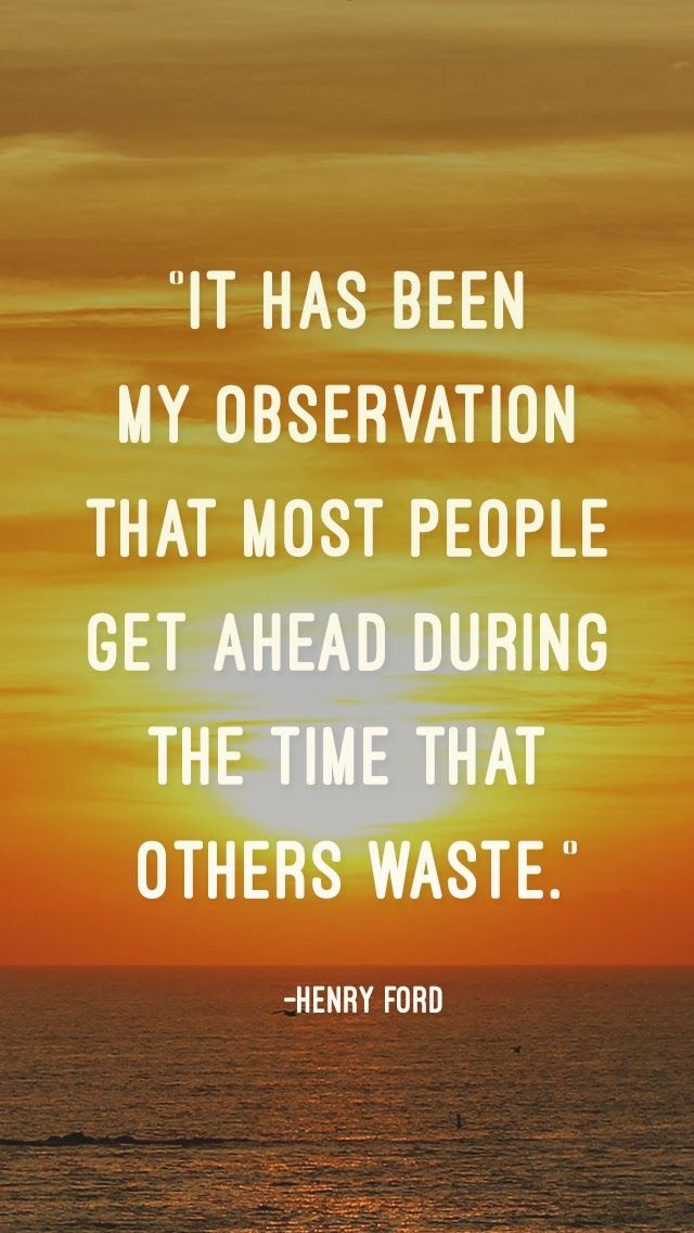 """""""It has been my observation that most people get ahead during the time that others waste."""" - Henry Ford"""