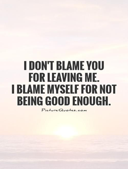 Quotes About Being Good I Don't Blame You For Leaving Mei Blame Myself For Not Being Good .