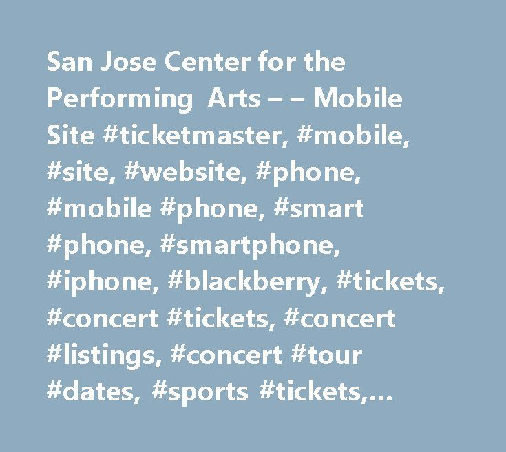 San Jose Center for the Performing Arts – – Mobile Site #ticketmaster, #mobile, #site, #website, #phone, #mobile #phone, #smart #phone, #smartphone, #iphone, #blackberry, #tickets, #concert #tickets, #concert #listings, #concert #tour #dates, #sports #tickets, #theater #tickets http://wyoming.nef2.com/san-jose-center-for-the-performing-arts-mobile-site-ticketmaster-mobile-site-website-phone-mobile-phone-smart-phone-smartphone-iphone-blackberry-tickets-concert-t/  The Box Office at the CPA is…