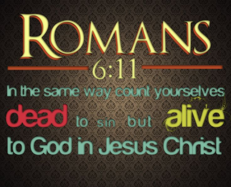Romans 6:11: In the same way, count yourselves dead to sin but alive to God in Jesus Christ.