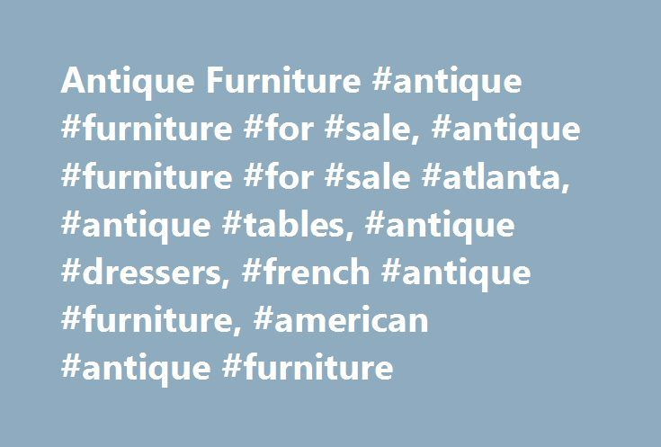 Antique Furniture #antique #furniture #for #sale, #antique #furniture #for #sale #atlanta, #antique #tables, #antique #dressers, #french #antique #furniture, #american #antique #furniture http://furniture.remmont.com/antique-furniture-antique-furniture-for-sale-antique-furniture-for-sale-atlanta-antique-tables-antique-dressers-french-antique-furniture-american-antique-furniture-3/  Antique Furniture For Sale Aardvark Antiques specializes in quality antique furniture. We�re your #1 choice in…