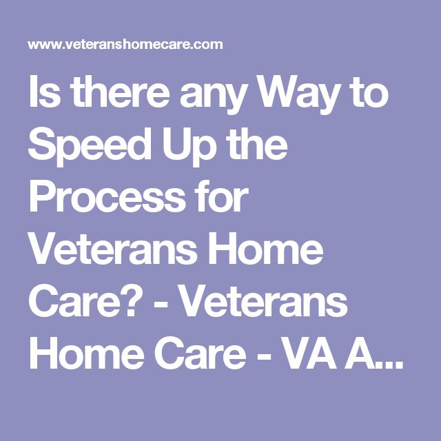 Is there any Way to Speed Up the Process for Veterans Home Care? - Veterans Home Care - VA Aid and Attendance Pension Benefit