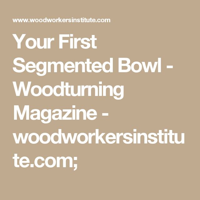 Your First Segmented Bowl - Woodturning Magazine - woodworkersinstitute.com;