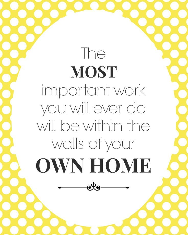the most important work you will ever do will be within the walls of your own home - free printable