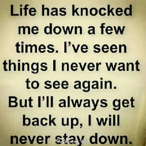 I've seen things I never want to see again, but i'll always get back up.