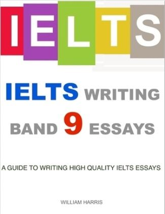 Ielts Writing Band 9 Essays - A Guide to Writing High Quality Ielts Essays by William Harris
