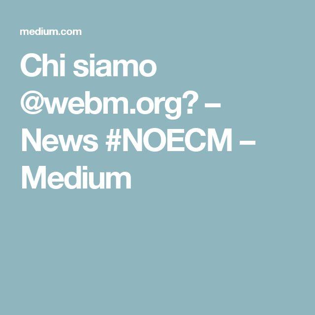 Chi siamo @webm.org? – News #NOECM – Medium