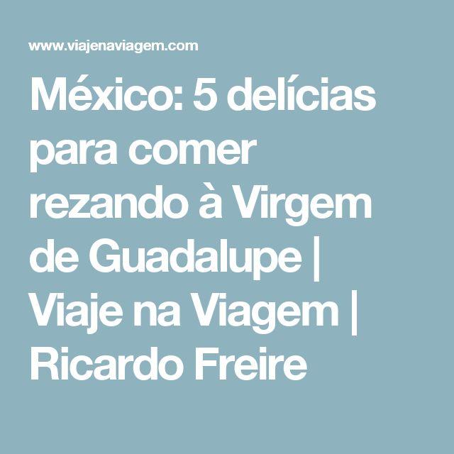 México: 5 delícias para comer rezando à Virgem de Guadalupe   Viaje na Viagem   Ricardo Freire