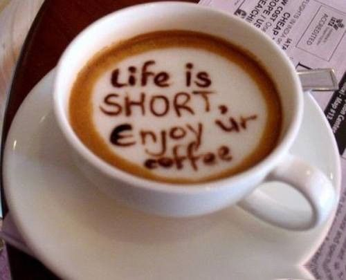 For all the coffee lovers: Life is Short, Enjoy your coffee.