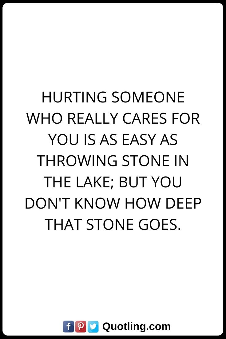Hurt Quotes Hurting someone who really cares for you is as easy as throwing stone in