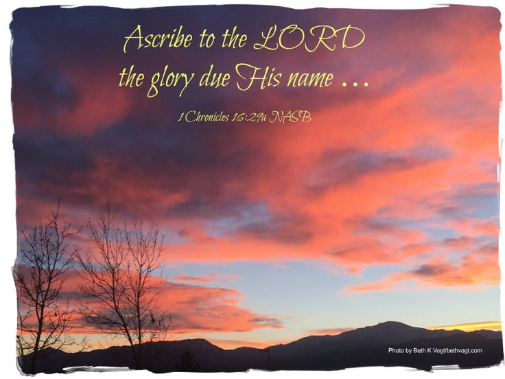 """Ascribe to the LORD the glory due His name ..."" 1 Chronicles 16:29a NASB #praise"