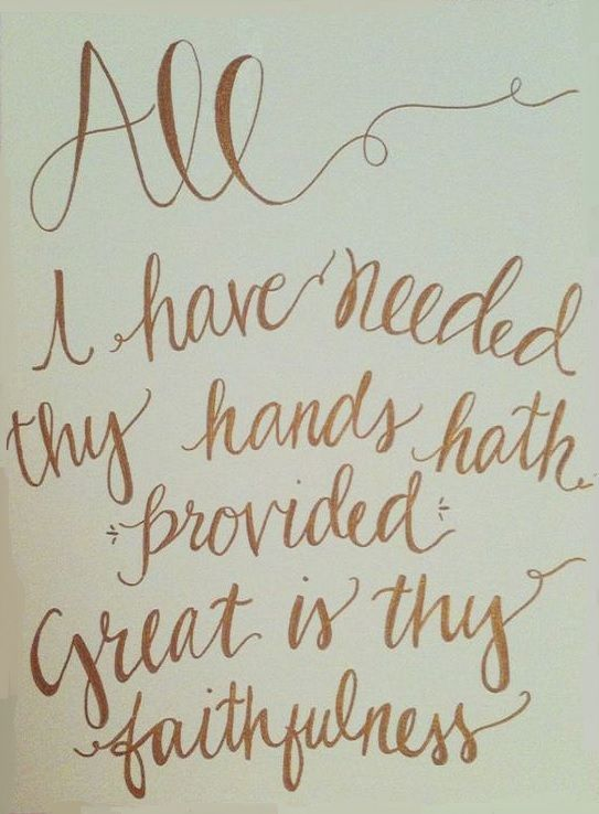 All I have needed thy hands hat provided. Great is thy faithfulness. One of my favorites