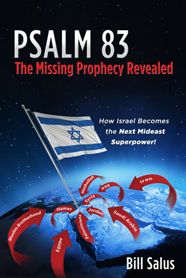 'PSALM 83 - The Missing Prophecy Revealed' by Bill Salus.     Bible experts are predicting that Russia, Iran, Turkey, Libya, and several other countries are going to invade Israel according a prophecy in Ezekiel 38, this timely book explains how Psalm 83 occurs prior. Discover how Israel defeats their ancient Arab enemies, and why Americans need to stand beside Israel in this coming war!