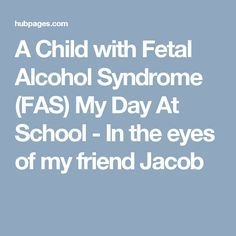 A Child with Fetal Alcohol Syndrome (FAS) My Day At School - In the eyes of my friend Jacob