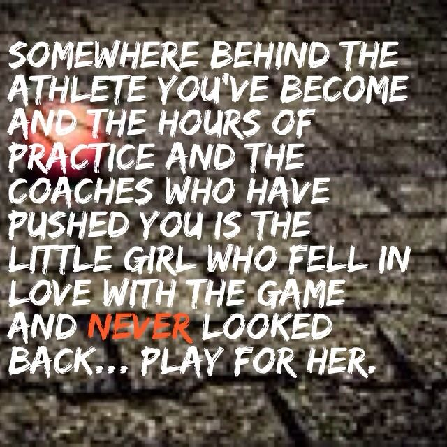 Somewhere behind the athlete you've become, the hours of practice, and the coaches who have pushed you is the little girl who fell in love with the game and never looked back. Play for her.