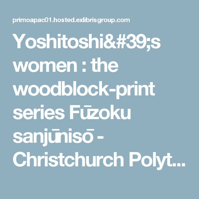 Yoshitoshi's women : the woodblock-print series Fūzoku sanjūnisō - Christchurch Polytechnic Institute of Technology